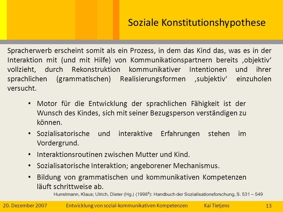 20. Dezember 2007Kai Tietjens Entwicklung von sozial-kommunikativen Kompetenzen 13 Soziale Konstitutionshypothese Motor für die Entwicklung der sprach