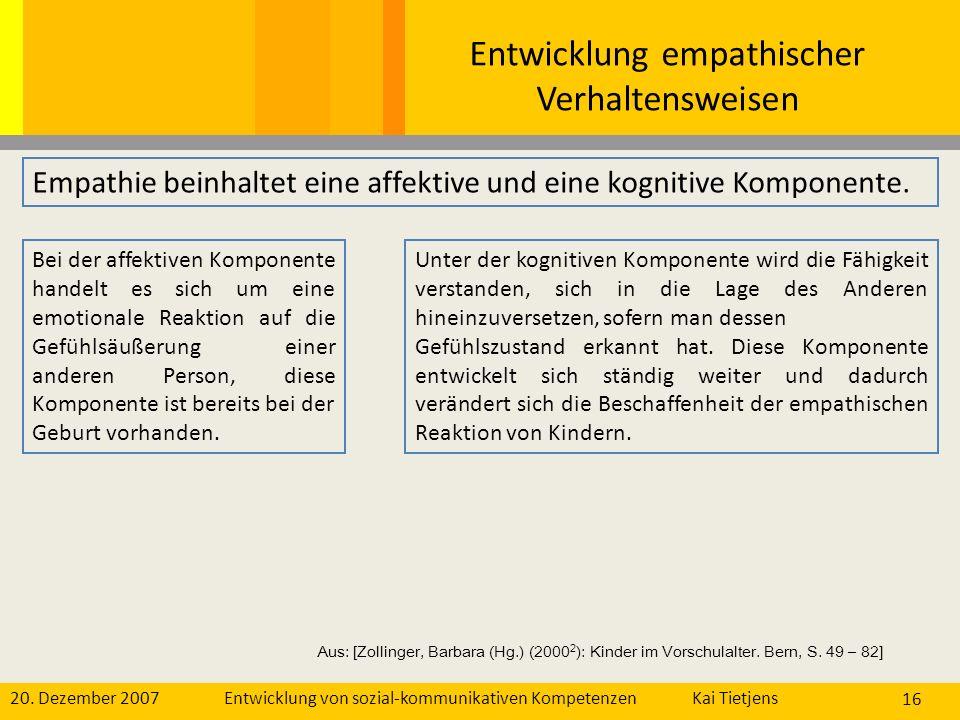 20. Dezember 2007Kai Tietjens Entwicklung von sozial-kommunikativen Kompetenzen 16 Entwicklung empathischer Verhaltensweisen Bei der affektiven Kompon