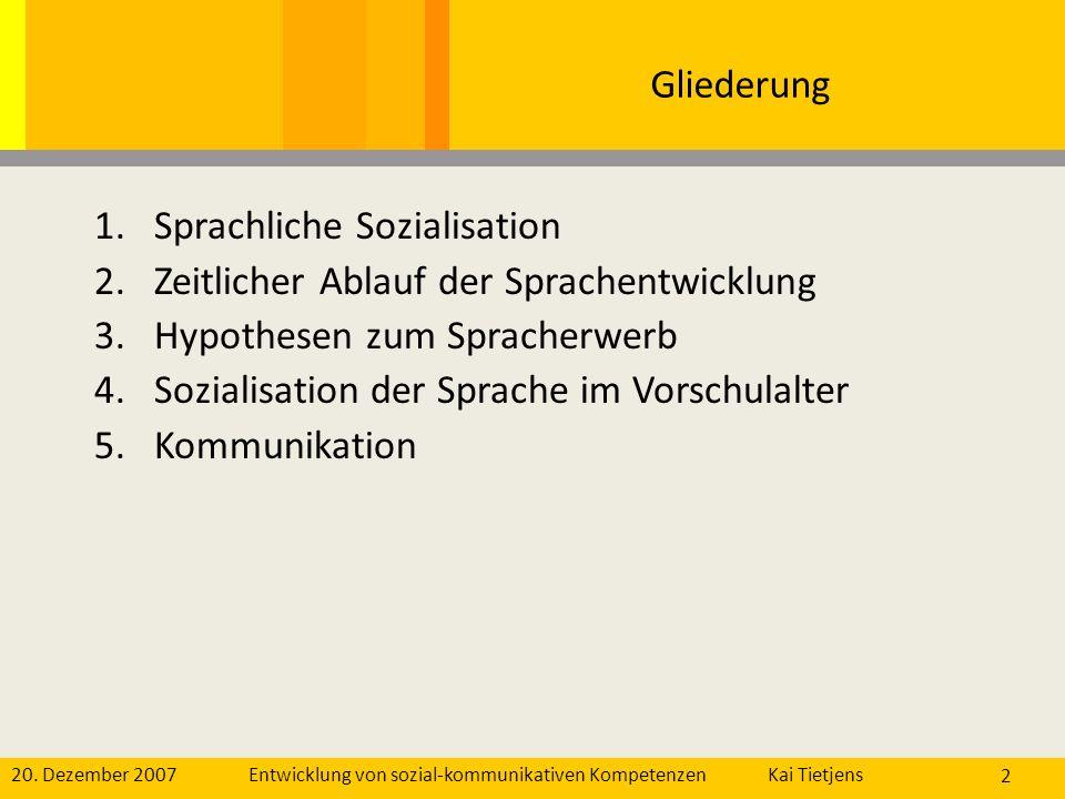 20. Dezember 2007Kai Tietjens Entwicklung von sozial-kommunikativen Kompetenzen 2 Gliederung 1.Sprachliche Sozialisation 2.Zeitlicher Ablauf der Sprac