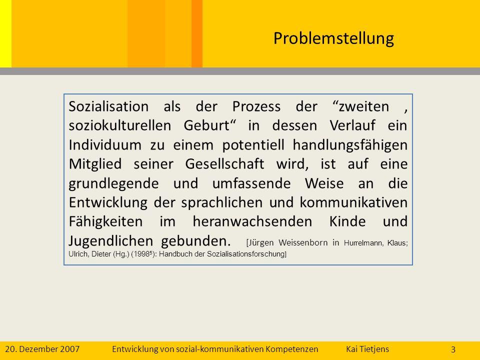 20. Dezember 2007Kai Tietjens Entwicklung von sozial-kommunikativen Kompetenzen 3 Problemstellung Sozialisation als der Prozess der zweiten, soziokult