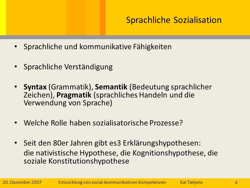 20. Dezember 2007Kai Tietjens Entwicklung von sozial-kommunikativen Kompetenzen 4 Sprachliche Sozialisation Sprachliche und kommunikative Fähigkeiten