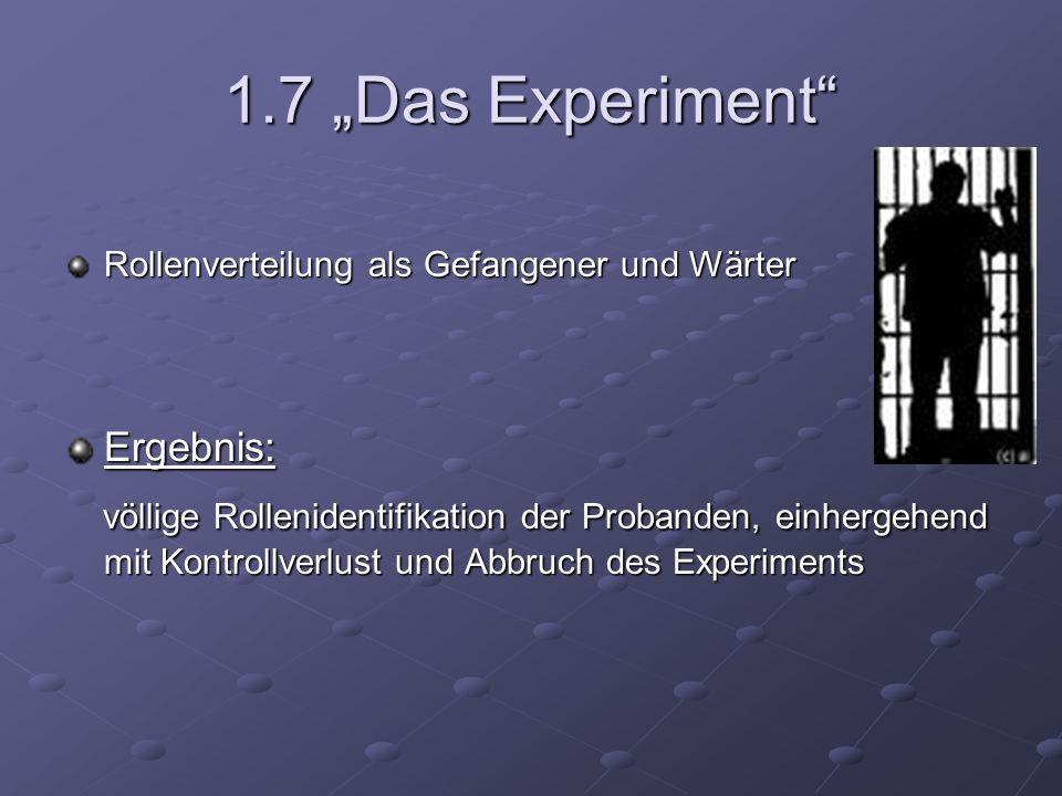 1.7 Das Experiment Rollenverteilung als Gefangener und Wärter Ergebnis: völlige Rollenidentifikation der Probanden, einhergehend mit Kontrollverlust u