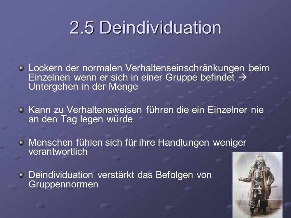 2.5 Deindividuation Lockern der normalen Verhaltenseinschränkungen beim Einzelnen wenn er sich in einer Gruppe befindet Untergehen in der Menge Kann z