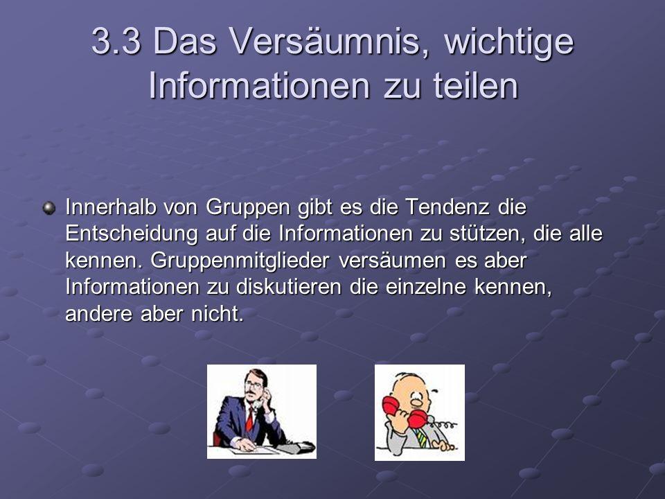 3.3 Das Versäumnis, wichtige Informationen zu teilen Innerhalb von Gruppen gibt es die Tendenz die Entscheidung auf die Informationen zu stützen, die