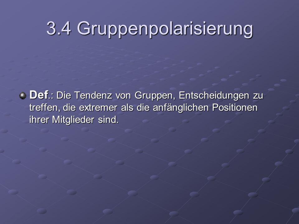 3.4 Gruppenpolarisierung Def.: Die Tendenz von Gruppen, Entscheidungen zu treffen, die extremer als die anfänglichen Positionen ihrer Mitglieder sind.