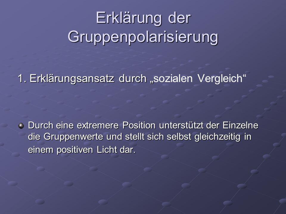 Erklärung der Gruppenpolarisierung 1. Erklärungsansatz durch 1. Erklärungsansatz durch sozialen Vergleich Durch eine extremere Position unterstützt de