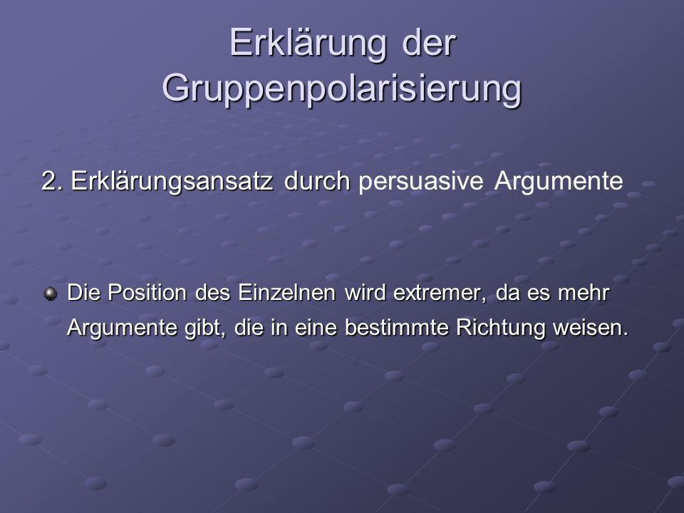 Erklärung der Gruppenpolarisierung 2. Erklärungsansatz durch 2. Erklärungsansatz durch persuasive Argumente Die Position des Einzelnen wird extremer,