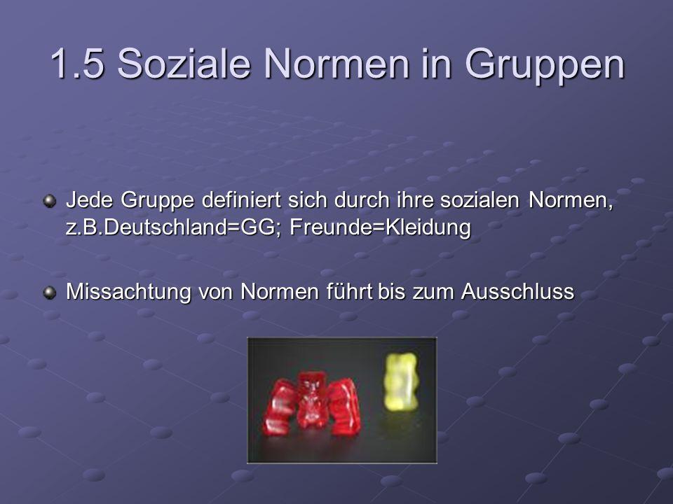1.5 Soziale Normen in Gruppen Jede Gruppe definiert sich durch ihre sozialen Normen, z.B.Deutschland=GG; Freunde=Kleidung Missachtung von Normen führt