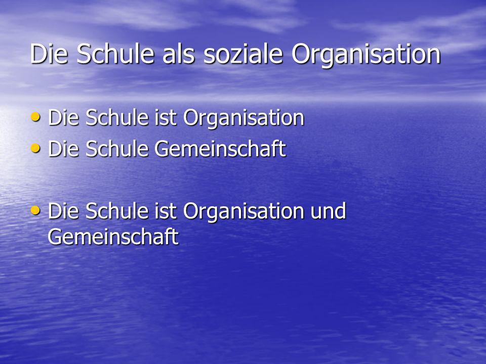 Die Schule als soziale Organisation Die Schule ist Organisation Die Schule ist Organisation Die Schule Gemeinschaft Die Schule Gemeinschaft Die Schule