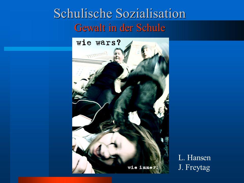 Schulische Sozialisation Gewalt in der Schule L. Hansen J. Freytag