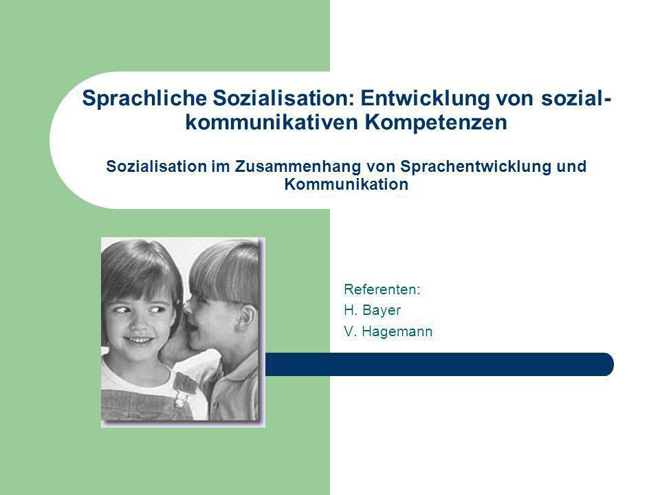 Sprachliche Sozialisation: Entwicklung von sozial- kommunikativen Kompetenzen Sozialisation im Zusammenhang von Sprachentwicklung und Kommunikation Referenten: H.