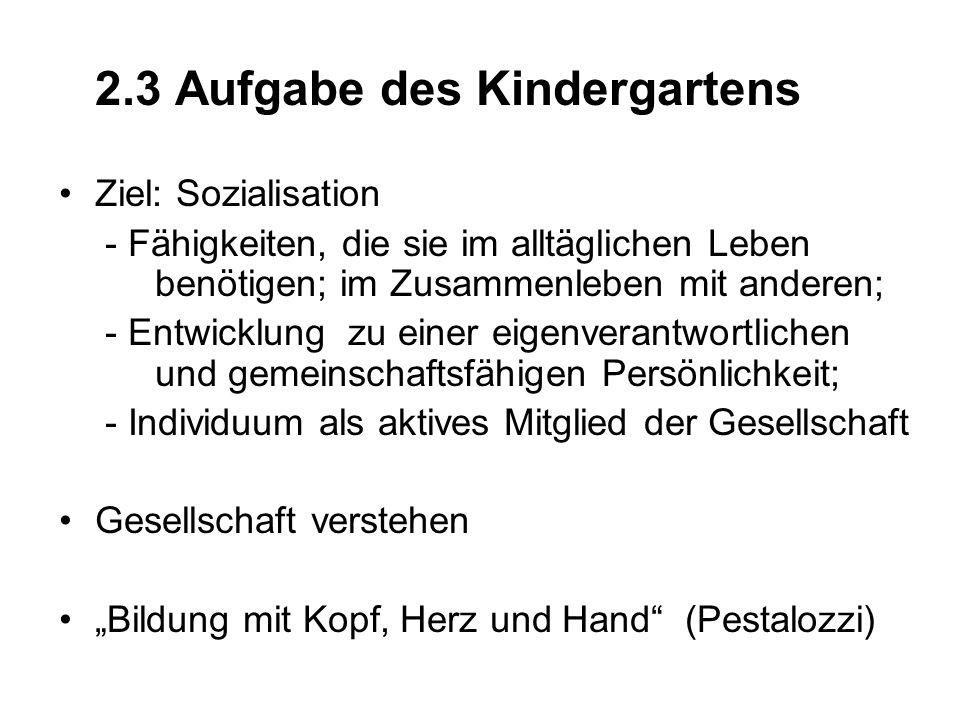 2.3 Aufgabe des Kindergartens Ziel: Sozialisation - Fähigkeiten, die sie im alltäglichen Leben benötigen; im Zusammenleben mit anderen; - Entwicklung