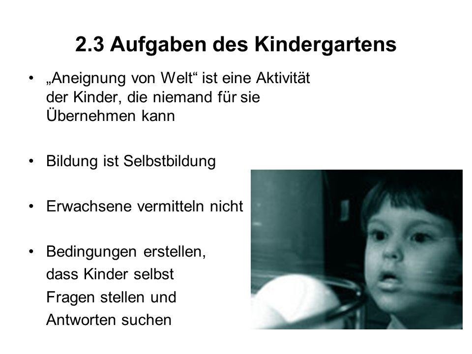 2.3 Aufgaben des Kindergartens Aneignung von Welt ist eine Aktivität der Kinder, die niemand für sie Übernehmen kann Bildung ist Selbstbildung Erwachs