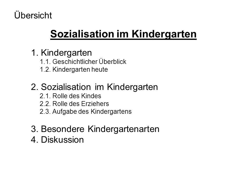 Übersicht Sozialisation im Kindergarten 1. Kindergarten 1.1. Geschichtlicher Überblick 1.2. Kindergarten heute 2. Sozialisation im Kindergarten 2.1. R