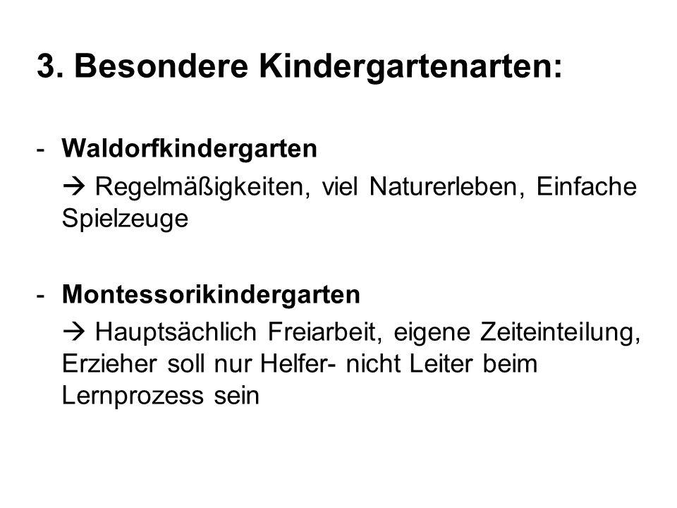 3. Besondere Kindergartenarten: -Waldorfkindergarten Regelmäßigkeiten, viel Naturerleben, Einfache Spielzeuge -Montessorikindergarten Hauptsächlich Fr