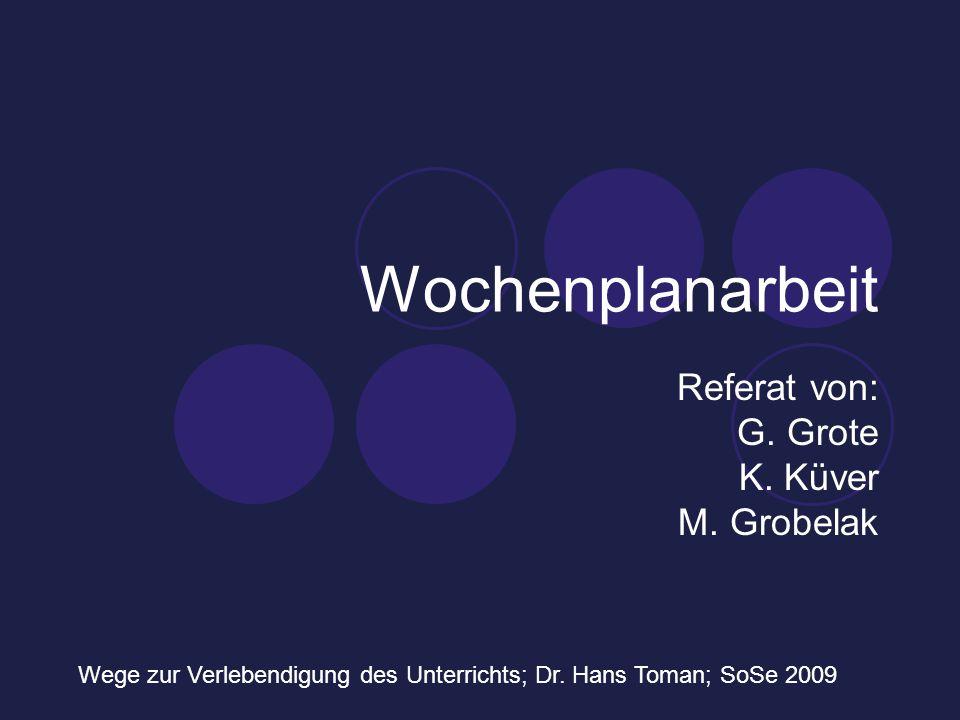 Wochenplanarbeit Referat von: G. Grote K. Küver M. Grobelak Wege zur Verlebendigung des Unterrichts; Dr. Hans Toman; SoSe 2009