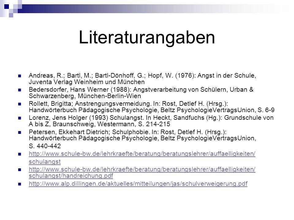 Literaturangaben Andreas, R.; Bartl, M.; Bartl-Dönhoff, G.; Hopf, W. (1976): Angst in der Schule, Juventa Verlag Weinheim und München Bedersdorfer, Ha