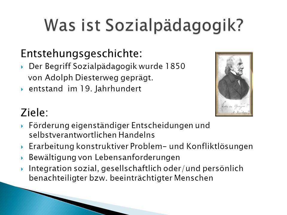 Entstehungsgeschichte: Der Begriff Sozialpädagogik wurde 1850 von Adolph Diesterweg geprägt. entstand im 19. Jahrhundert Ziele: Förderung eigenständig