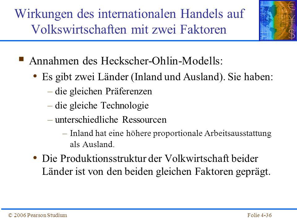 Folie 4-36© 2006 Pearson Studium Annahmen des Heckscher-Ohlin-Modells: Es gibt zwei Länder (Inland und Ausland). Sie haben: –die gleichen Präferenzen