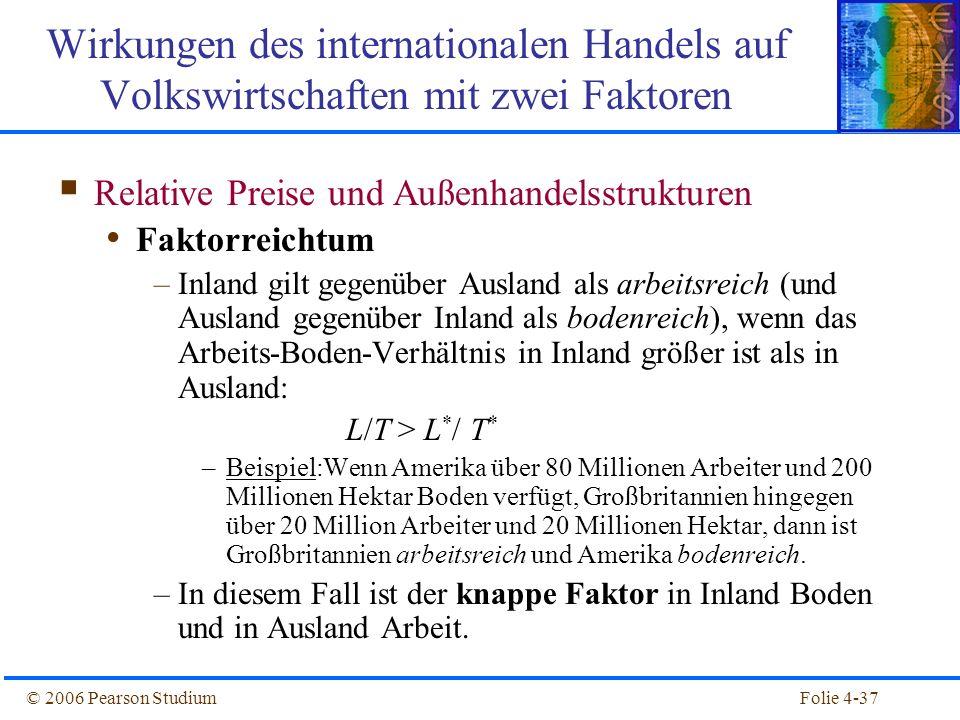 Folie 4-37© 2006 Pearson Studium Relative Preise und Außenhandelsstrukturen Faktorreichtum –Inland gilt gegenüber Ausland als arbeitsreich (und Auslan
