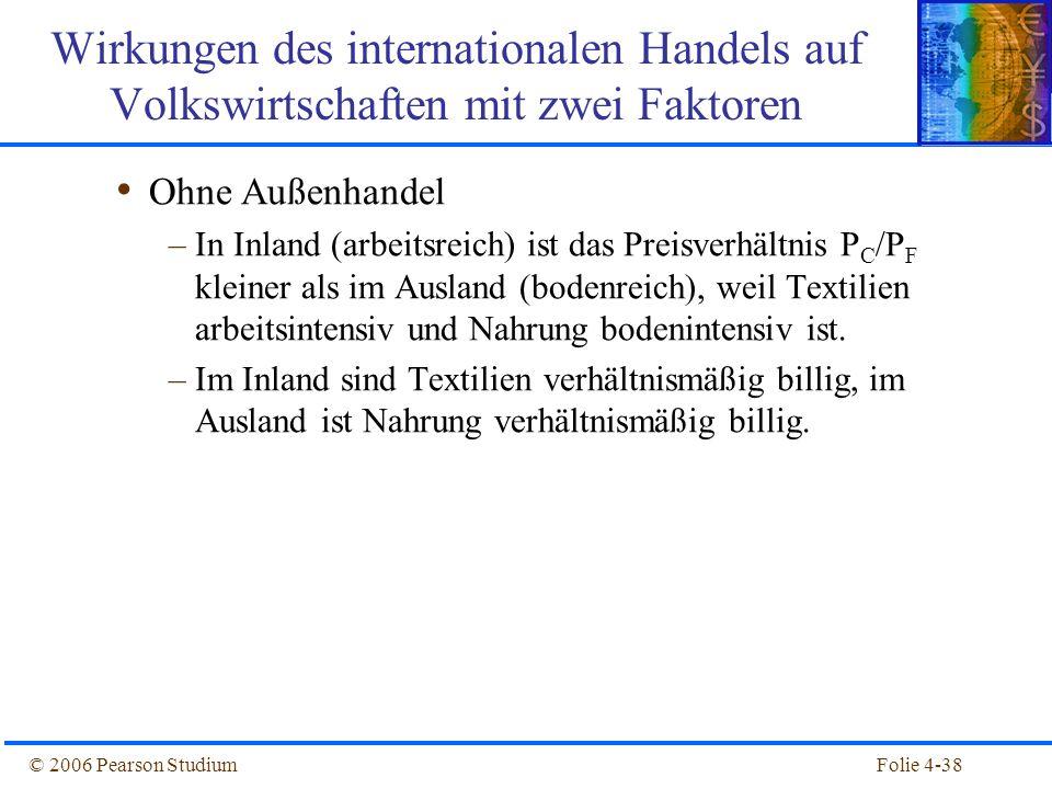 Folie 4-38© 2006 Pearson Studium Ohne Außenhandel –In Inland (arbeitsreich) ist das Preisverhältnis P C /P F kleiner als im Ausland (bodenreich), weil