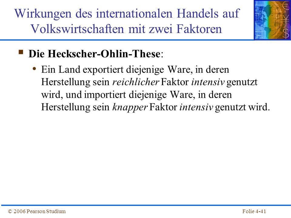 Folie 4-41© 2006 Pearson Studium Die Heckscher-Ohlin-These: Ein Land exportiert diejenige Ware, in deren Herstellung sein reichlicher Faktor intensiv