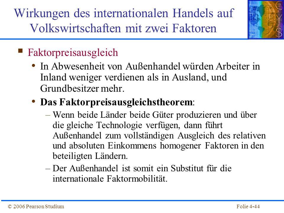 Folie 4-44© 2006 Pearson Studium Faktorpreisausgleich In Abwesenheit von Außenhandel würden Arbeiter in Inland weniger verdienen als in Ausland, und G
