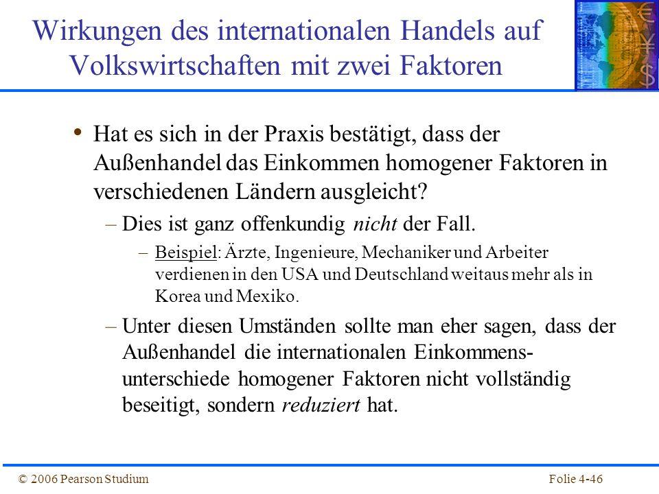 Folie 4-46© 2006 Pearson Studium Hat es sich in der Praxis bestätigt, dass der Außenhandel das Einkommen homogener Faktoren in verschiedenen Ländern a