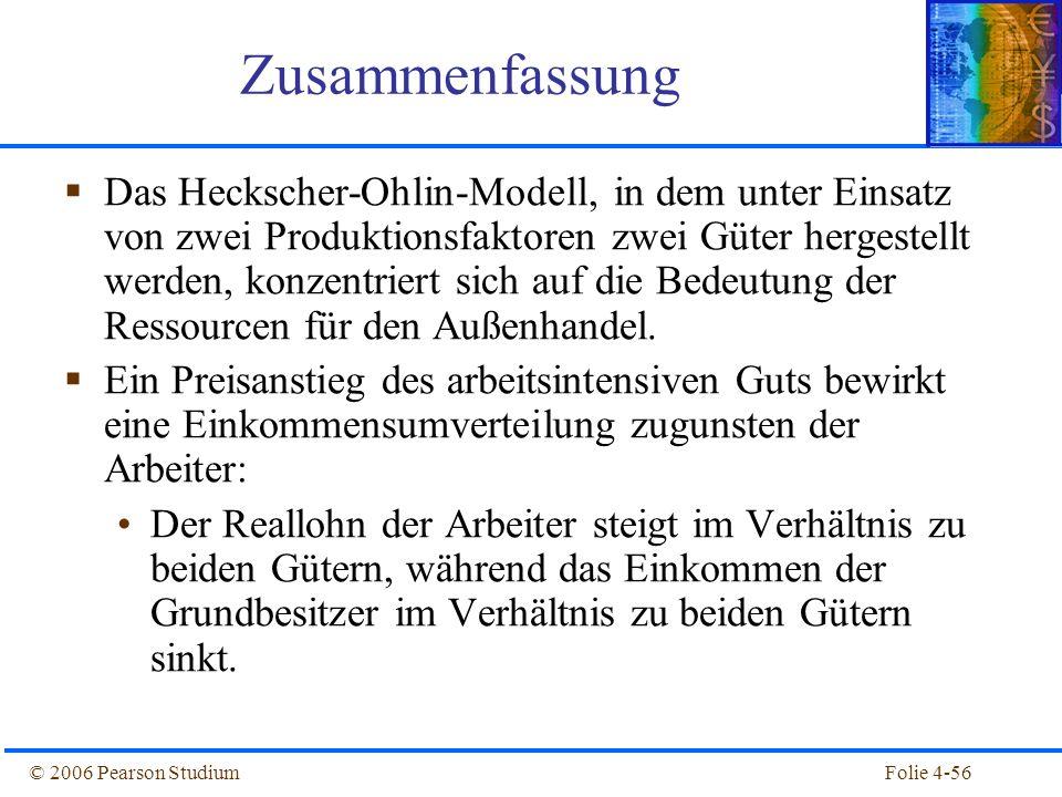 Folie 4-56© 2006 Pearson Studium Das Heckscher-Ohlin-Modell, in dem unter Einsatz von zwei Produktionsfaktoren zwei Güter hergestellt werden, konzentr