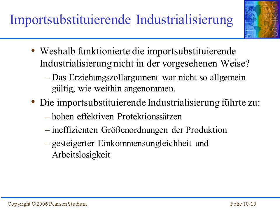 Folie 10-10Copyright © 2006 Pearson Studium Weshalb funktionierte die importsubstituierende Industrialisierung nicht in der vorgesehenen Weise? –Das E