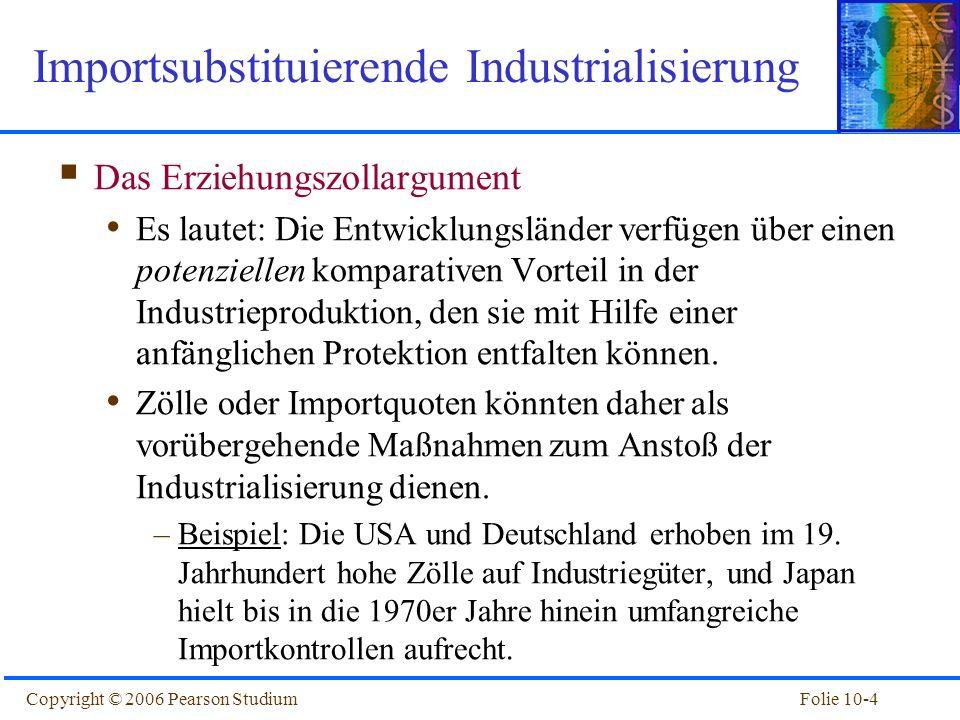 Folie 10-4Copyright © 2006 Pearson Studium Importsubstituierende Industrialisierung Das Erziehungszollargument Es lautet: Die Entwicklungsländer verfü