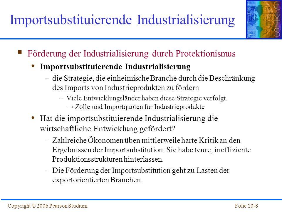 Folie 10-8Copyright © 2006 Pearson Studium Förderung der Industrialisierung durch Protektionismus Importsubstituierende Industrialisierung –die Strate