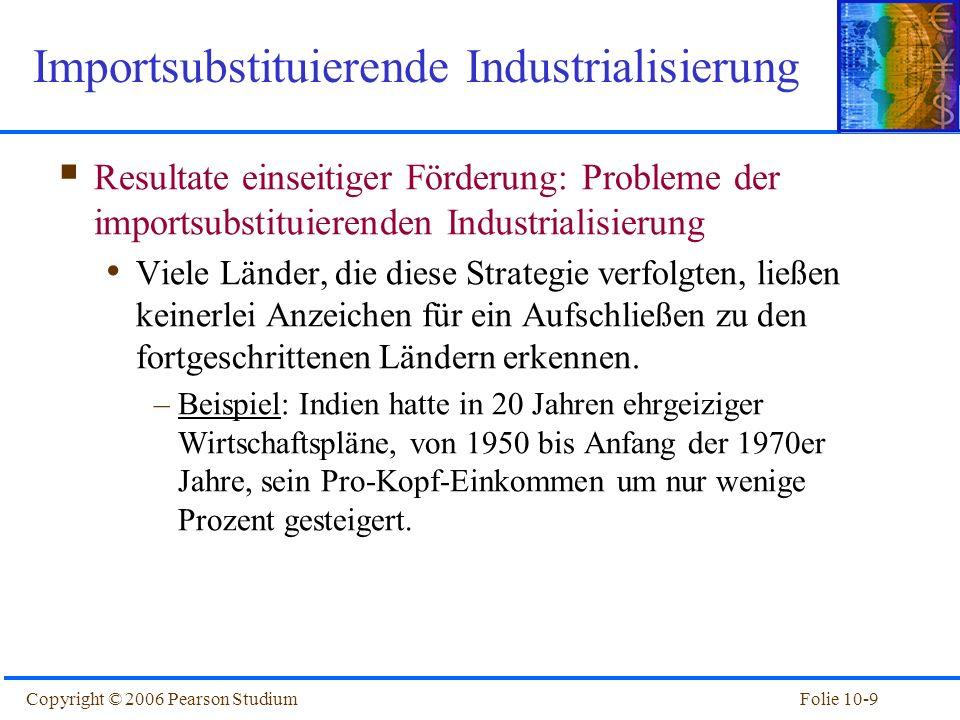 Folie 10-9Copyright © 2006 Pearson Studium Resultate einseitiger Förderung: Probleme der importsubstituierenden Industrialisierung Viele Länder, die d