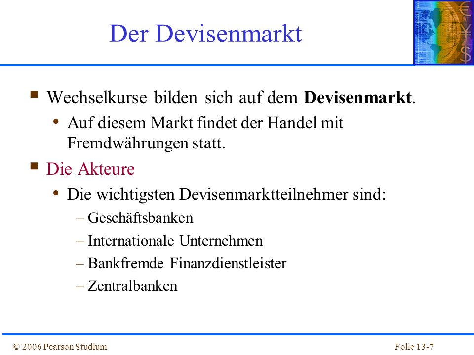 Folie 13-8© 2006 Pearson Studium Interbankenhandel –Devisenmarkttransaktionen unter Banken –Er macht den größten Anteil aller Devisenmarkttransaktionen aus.