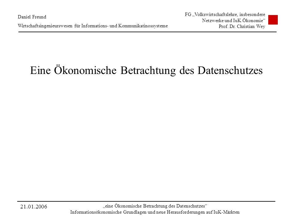 21.01.2006 eine Ökonomische Betrachtung des Datenschutzes Informationsökonomische Grundlagen und neue Herausforderungen auf IuK-Märkten Daniel Freund
