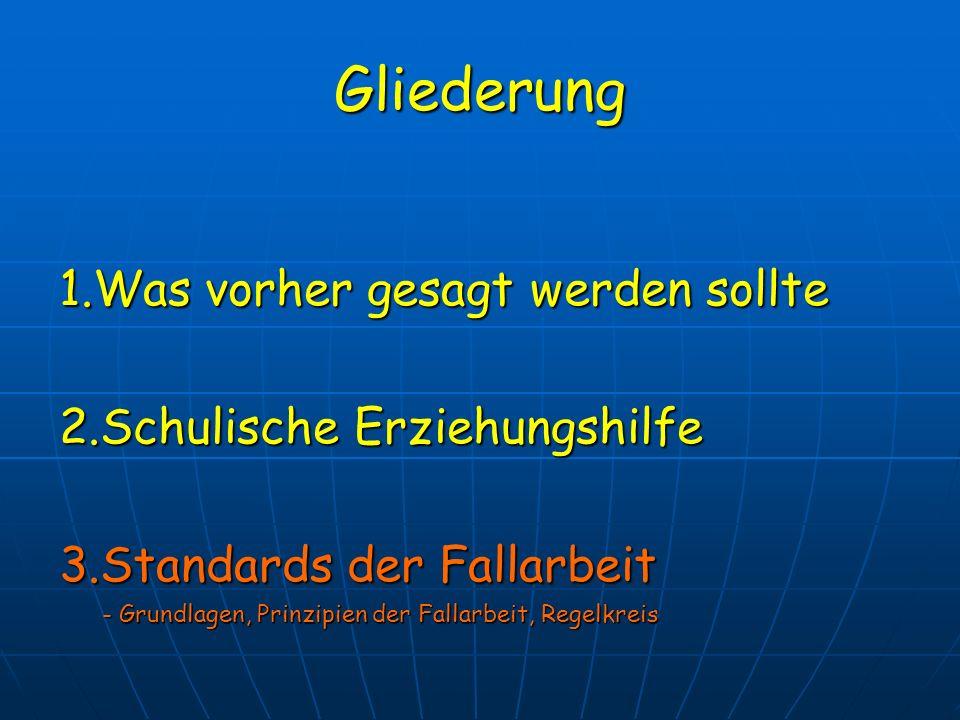 Gliederung 1.Was vorher gesagt werden sollte 2.Schulische Erziehungshilfe 3.Standards der Fallarbeit - Grundlagen, Prinzipien der Fallarbeit, Regelkre