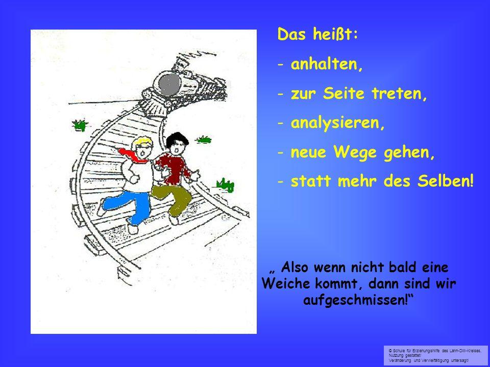 © Schule für Erziehungshilfe des Lahn-Dill-Kreises, Nutzung gestattet! Veränderung und Vervielfältigung untersagt! Also wenn nicht bald eine Weiche ko