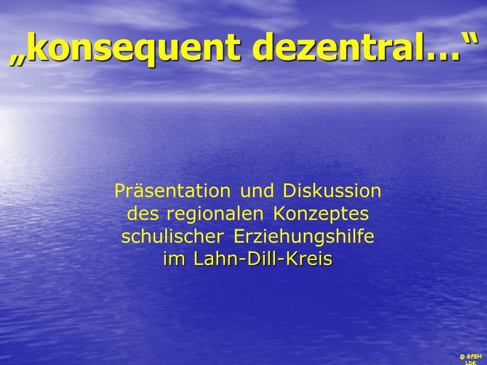 © SfEH LDK konsequent dezentral… Präsentation und Diskussion des regionalen Konzeptes im Lahn-Dill-Kreis schulischer Erziehungshilfe im Lahn-Dill-Krei