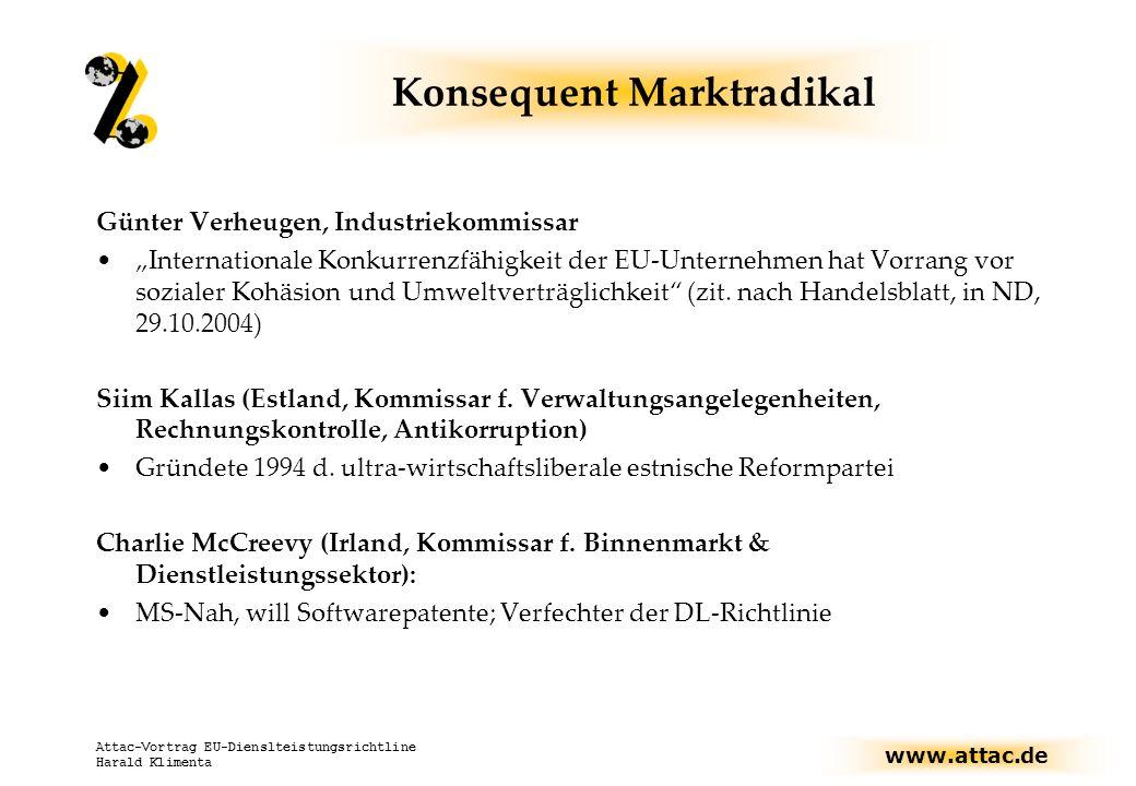 www.attac.de Attac-Vortrag EU-Dienslteistungsrichtline Harald Klimenta Konsequent Marktradikal Günter Verheugen, Industriekommissar Internationale Konkurrenzfähigkeit der EU-Unternehmen hat Vorrang vor sozialer Kohäsion und Umweltverträglichkeit (zit.
