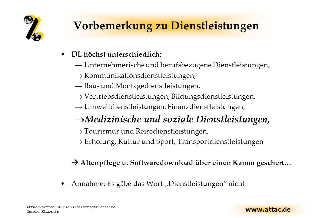 www.attac.de Attac-Vortrag EU-Dienslteistungsrichtline Harald Klimenta Vorbemerkung zu Dienstleistungen DL höchst unterschiedlich: Unternehmerische und berufsbezogene Dienstleistungen, Kommunikationsdienstleistungen, Bau- und Montagedienstleistungen, Vertriebsdienstleistungen, Bildungsdienstleistungen, Umweltdienstleistungen, Finanzdienstleistungen, Medizinische und soziale Dienstleistungen, Tourismus und Reisedienstleistungen, Erholung, Kultur und Sport, Transportdienstleistungen Altenpflege u.
