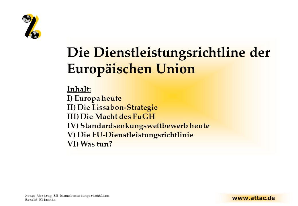 www.attac.de Attac-Vortrag EU-Dienslteistungsrichtline Harald Klimenta Die Dienstleistungsrichtline der Europäischen Union Inhalt: I) Europa heute II) Die Lissabon-Strategie III) Die Macht des EuGH IV) Standardsenkungswettbewerb heute V) Die EU-Dienstleistungsrichtlinie VI) Was tun