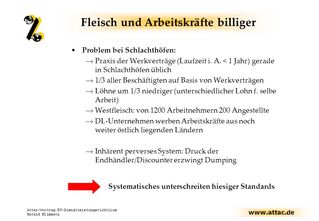 www.attac.de Attac-Vortrag EU-Dienslteistungsrichtline Harald Klimenta Fleisch und Arbeitskräfte billiger Problem bei Schlachthöfen: Praxis der Werkverträge (Laufzeit i.