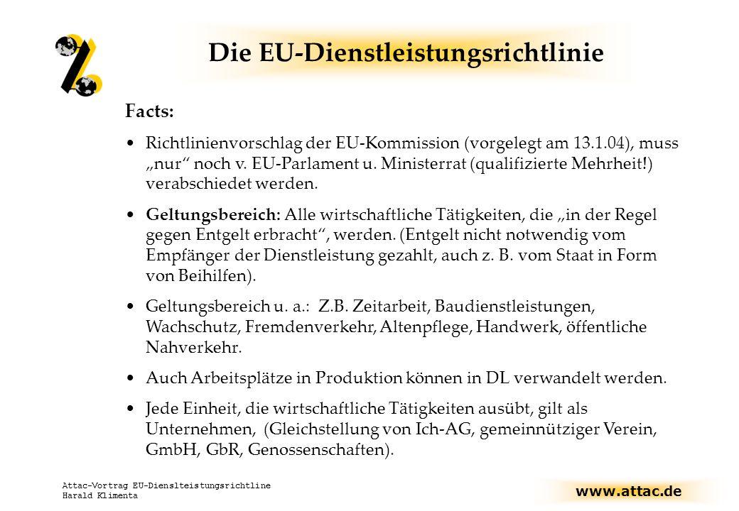 www.attac.de Attac-Vortrag EU-Dienslteistungsrichtline Harald Klimenta Die EU-Dienstleistungsrichtlinie Facts: Richtlinienvorschlag der EU-Kommission (vorgelegt am 13.1.04), muss nur noch v.