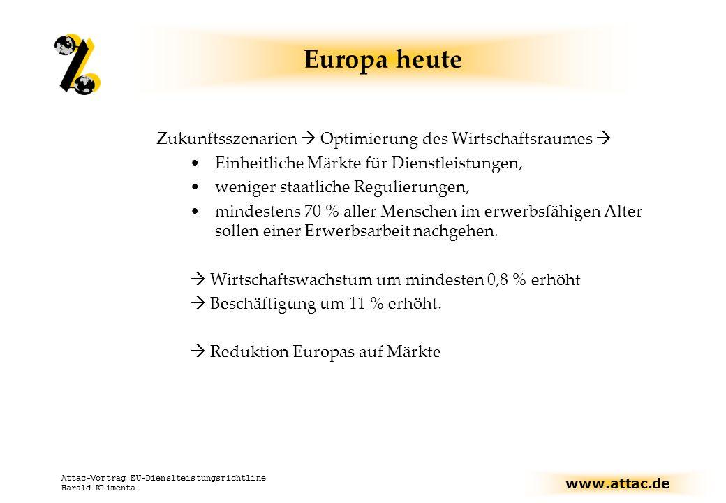 www.attac.de Attac-Vortrag EU-Dienslteistungsrichtline Harald Klimenta Europa heute: Mehr Markt bringt Konkurrenzfähigkeit bringt Wachstum bringt Beschäftigung bringt Wohlstand bzw.: Die Lissabon-Strategie