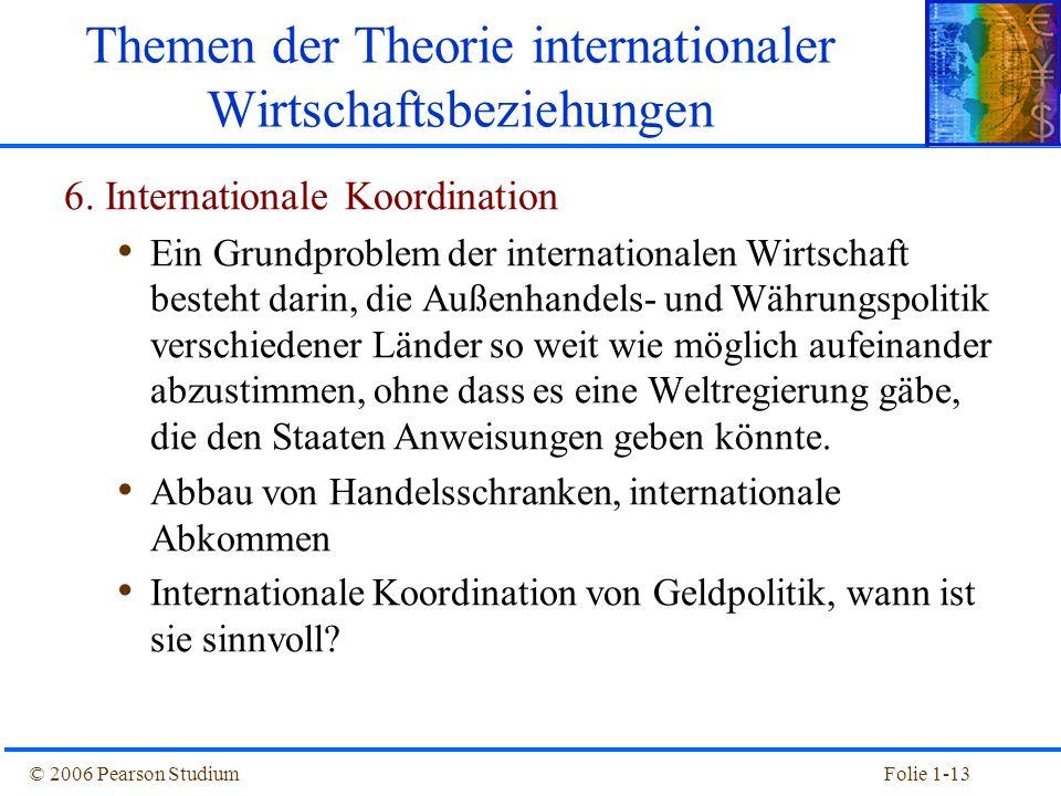 © 2006 Pearson StudiumFolie 1-13 Themen der Theorie internationaler Wirtschaftsbeziehungen 6. Internationale Koordination Ein Grundproblem der interna