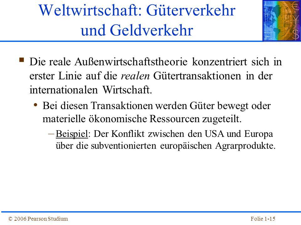 © 2006 Pearson StudiumFolie 1-15 Weltwirtschaft: Güterverkehr und Geldverkehr Die reale Außenwirtschaftstheorie konzentriert sich in erster Linie auf