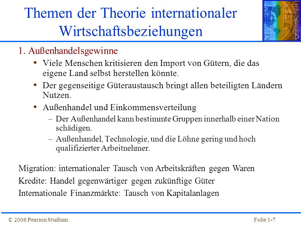 © 2006 Pearson StudiumFolie 1-8 Wirkung auf die Einkommensverteilung 1963-19791979-1995 All Workers17.7-11.2 By education (years of schooling) 0-11 (less than high school)17.2-20.2 12 (high school)18.8-13.4 13-15 (less than 4 years of college)17.7-12.4 16+ (4 years of college or more)18.93.5 18+ (graduate school)25.814.0 By sex Men18.3-17.4 Women16.8-1.5 Source: Lawrence Katz and David Autor, Changes in the Wages Structure and Earnings Inequality Real Wage Changes for Full-Time Workers 1963 -1995 (%)