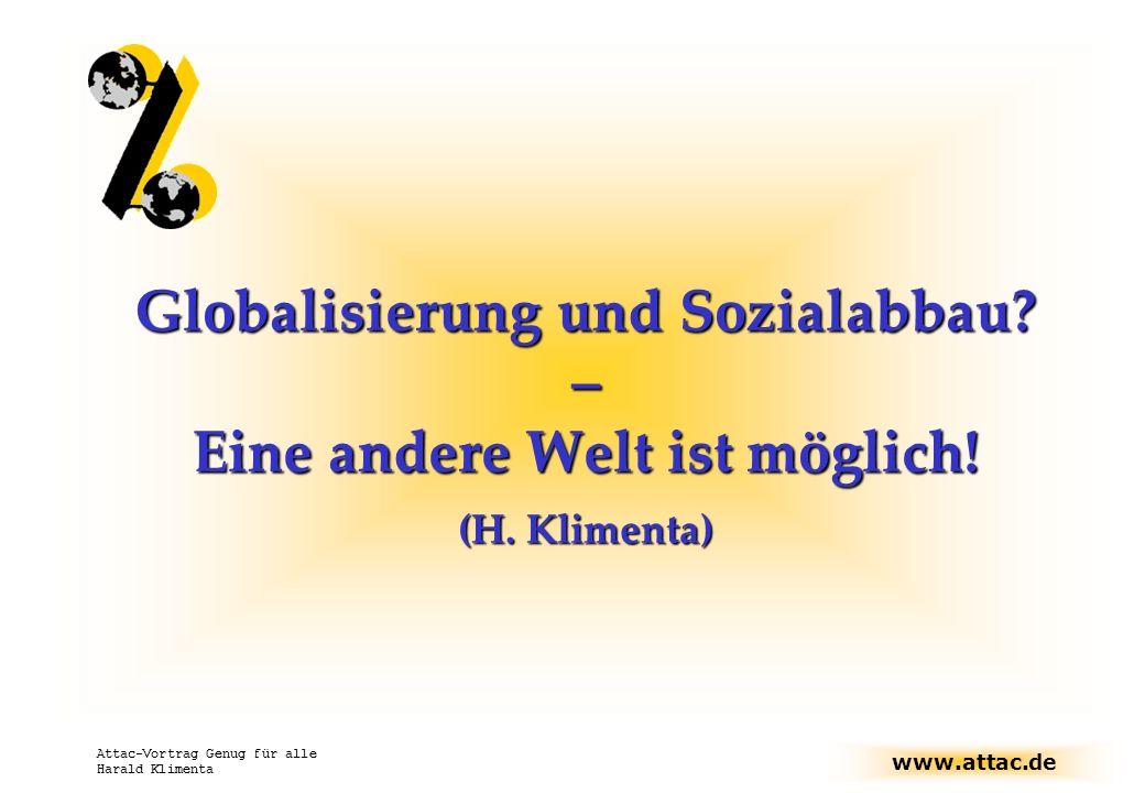 www.attac.de Attac-Vortrag Genug für alle Harald Klimenta Globalisierung und Sozialabbau? – Eine andere Welt ist möglich! (H. Klimenta)