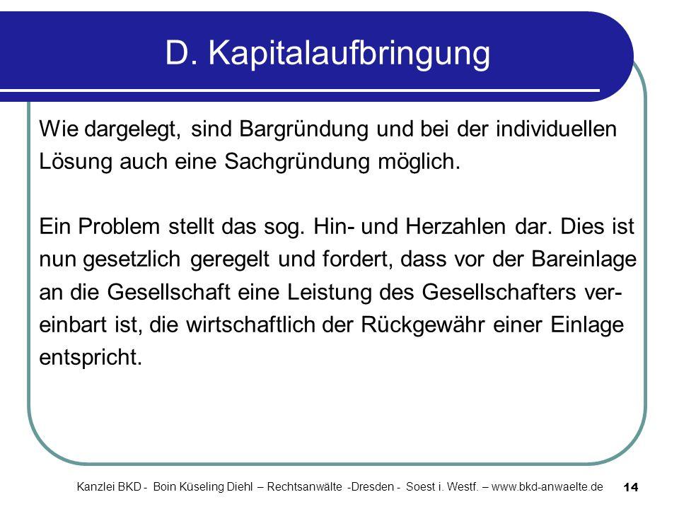 14 D. Kapitalaufbringung Wie dargelegt, sind Bargründung und bei der individuellen Lösung auch eine Sachgründung möglich. Ein Problem stellt das sog.