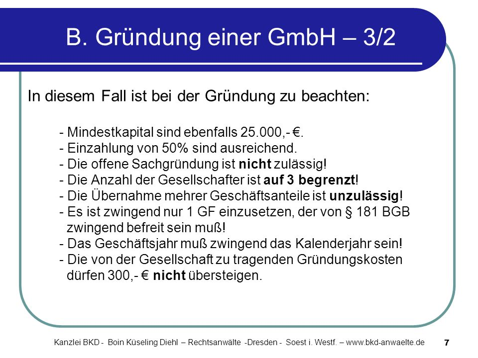 7 B. Gründung einer GmbH – 3/2 In diesem Fall ist bei der Gründung zu beachten: - Mindestkapital sind ebenfalls 25.000,-. - Einzahlung von 50% sind au